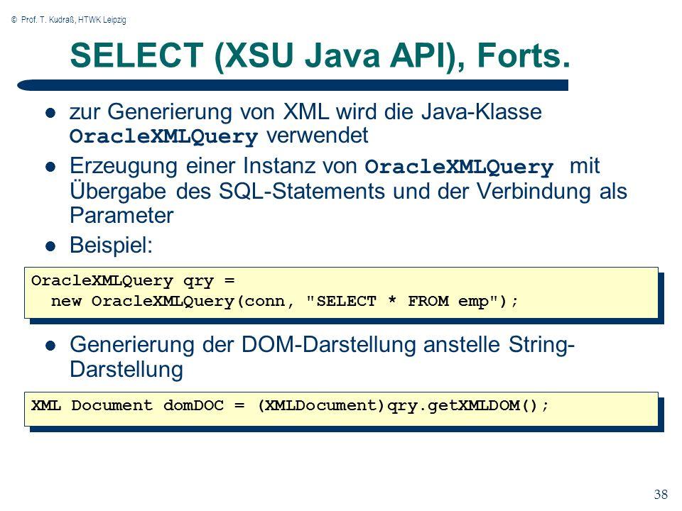 © Prof. T. Kudraß, HTWK Leipzig 38 SELECT (XSU Java API), Forts. zur Generierung von XML wird die Java-Klasse OracleXMLQuery verwendet Erzeugung einer