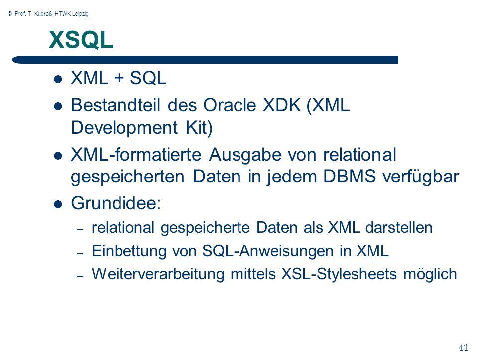 © Prof. T. Kudraß, HTWK Leipzig 41 XSQL XML + SQL Bestandteil des Oracle XDK (XML Development Kit) XML-formatierte Ausgabe von relational gespeicherte