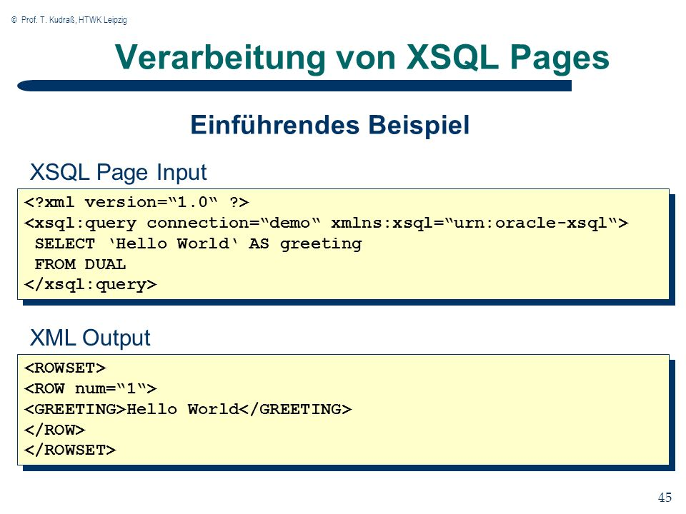 © Prof. T. Kudraß, HTWK Leipzig 45 Verarbeitung von XSQL Pages SELECT Hello World AS greeting FROM DUAL SELECT Hello World AS greeting FROM DUAL XSQL