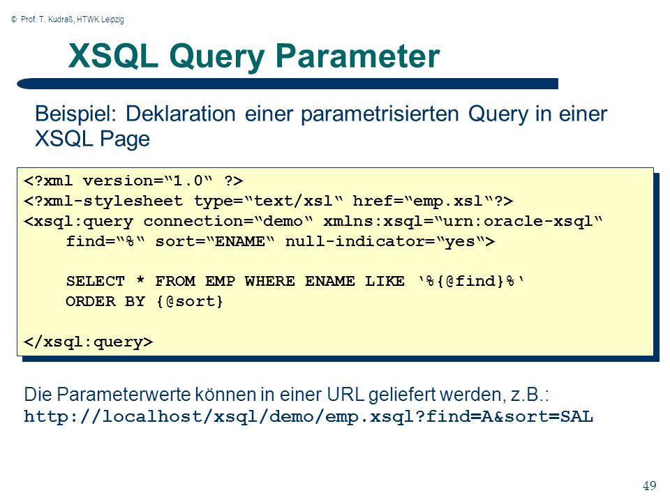 © Prof. T. Kudraß, HTWK Leipzig 49 XSQL Query Parameter Beispiel: Deklaration einer parametrisierten Query in einer XSQL Page Die Parameterwerte könne