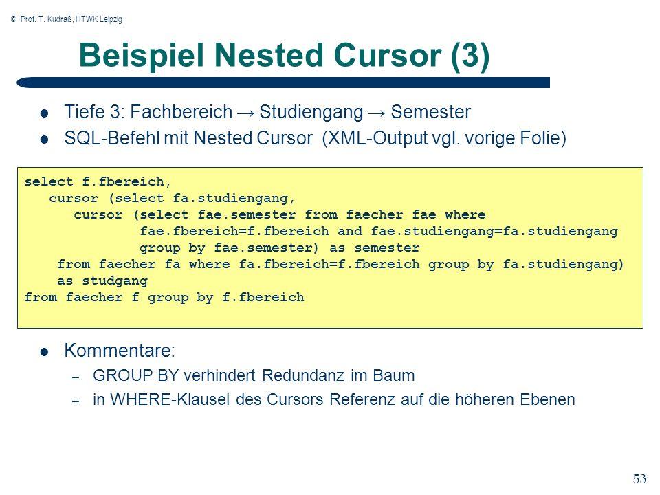 © Prof. T. Kudraß, HTWK Leipzig 53 Beispiel Nested Cursor (3) Tiefe 3: Fachbereich Studiengang Semester SQL-Befehl mit Nested Cursor (XML-Output vgl.