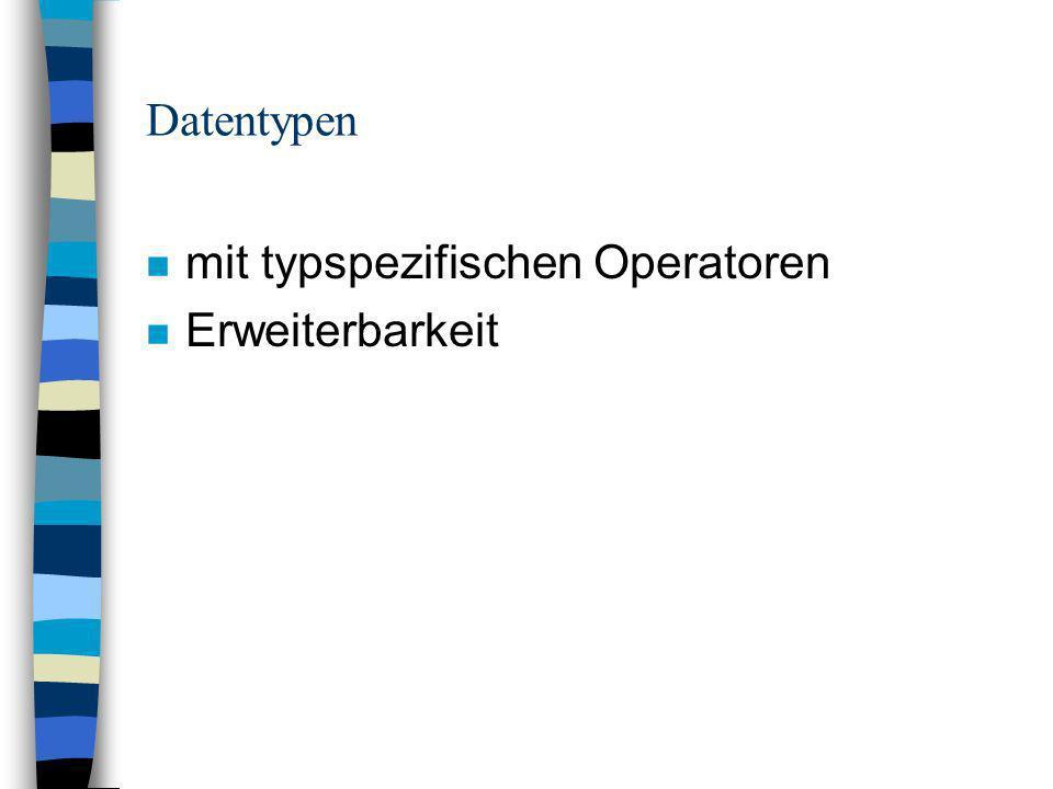 Datentypen n mit typspezifischen Operatoren n Erweiterbarkeit