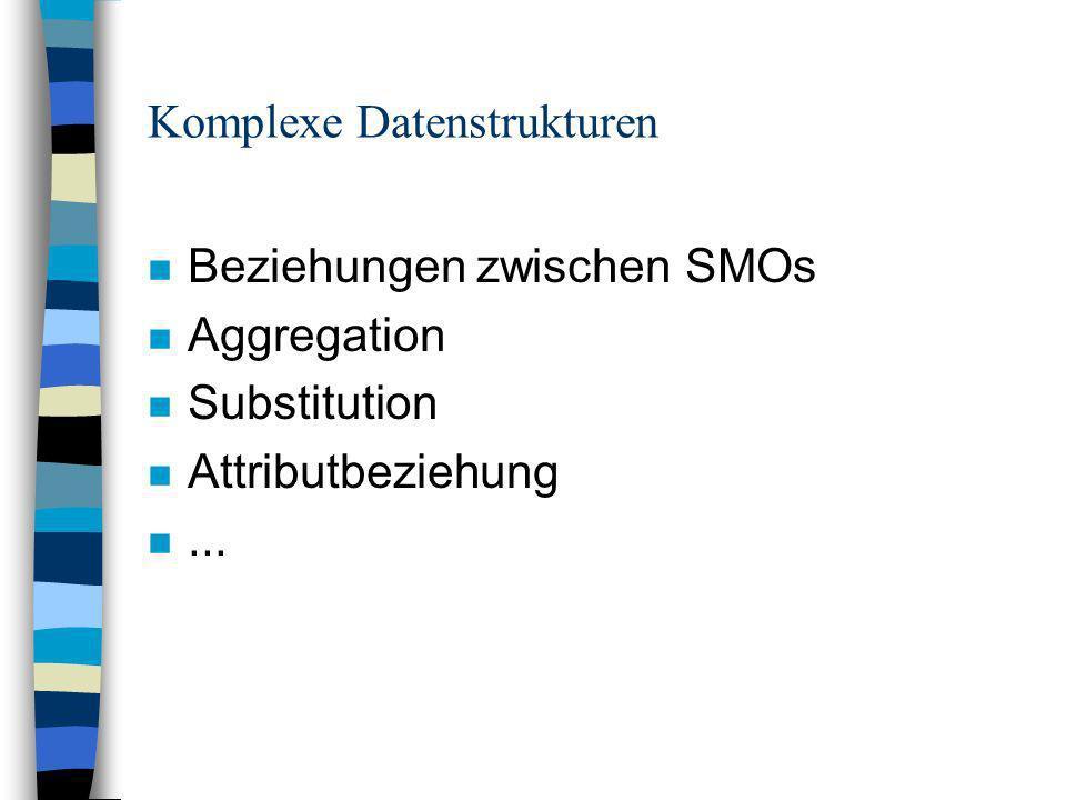 Komplexe Datenstrukturen n Beziehungen zwischen SMOs n Aggregation n Substitution n Attributbeziehung n...