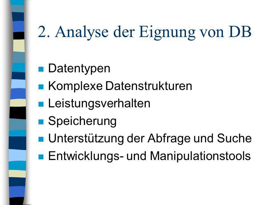 2. Analyse der Eignung von DB n Datentypen n Komplexe Datenstrukturen n Leistungsverhalten n Speicherung n Unterstützung der Abfrage und Suche n Entwi