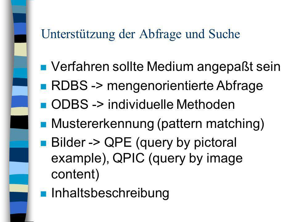 Unterstützung der Abfrage und Suche n Verfahren sollte Medium angepaßt sein n RDBS -> mengenorientierte Abfrage n ODBS -> individuelle Methoden n Mustererkennung (pattern matching) n Bilder -> QPE (query by pictoral example), QPIC (query by image content) n Inhaltsbeschreibung