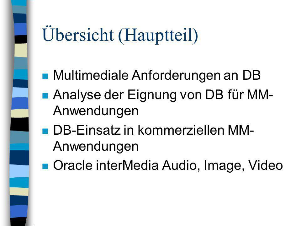 Übersicht (Hauptteil) n Multimediale Anforderungen an DB n Analyse der Eignung von DB für MM- Anwendungen n DB-Einsatz in kommerziellen MM- Anwendungen n Oracle interMedia Audio, Image, Video