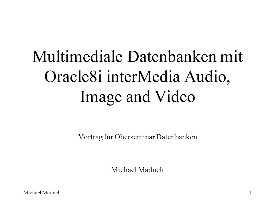 Michael Maduch42 Video -die Definition des Typs ORDVideo CREATE OR REPLACE TYPE ORDVideo AS OBJECT ( -- ATTRIBUTES description VARCHAR2(4000), source ORDSource, format VARCHAR2(31), mimeType VARCHAR2(4000), comments CLOB,