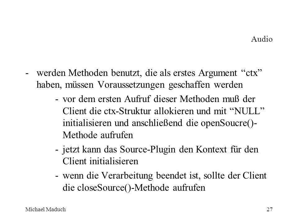 Michael Maduch27 Audio -werden Methoden benutzt, die als erstes Argument ctx haben, müssen Voraussetzungen geschaffen werden -vor dem ersten Aufruf dieser Methoden muß der Client die ctx-Struktur allokieren und mit NULL initialisieren und anschließend die openSoucre()- Methode aufrufen -jetzt kann das Source-Plugin den Kontext für den Client initialisieren -wenn die Verarbeitung beendet ist, sollte der Client die closeSource()-Methode aufrufen