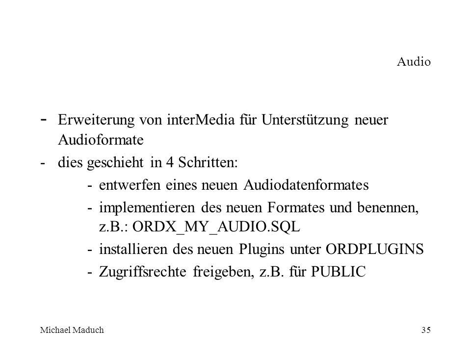 Michael Maduch35 Audio - Erweiterung von interMedia für Unterstützung neuer Audioformate -dies geschieht in 4 Schritten: -entwerfen eines neuen Audiodatenformates -implementieren des neuen Formates und benennen, z.B.: ORDX_MY_AUDIO.SQL -installieren des neuen Plugins unter ORDPLUGINS -Zugriffsrechte freigeben, z.B.