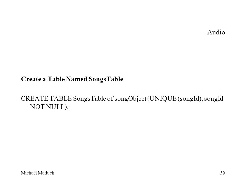 Michael Maduch39 Audio Create a Table Named SongsTable CREATE TABLE SongsTable of songObject (UNIQUE (songId), songId NOT NULL);