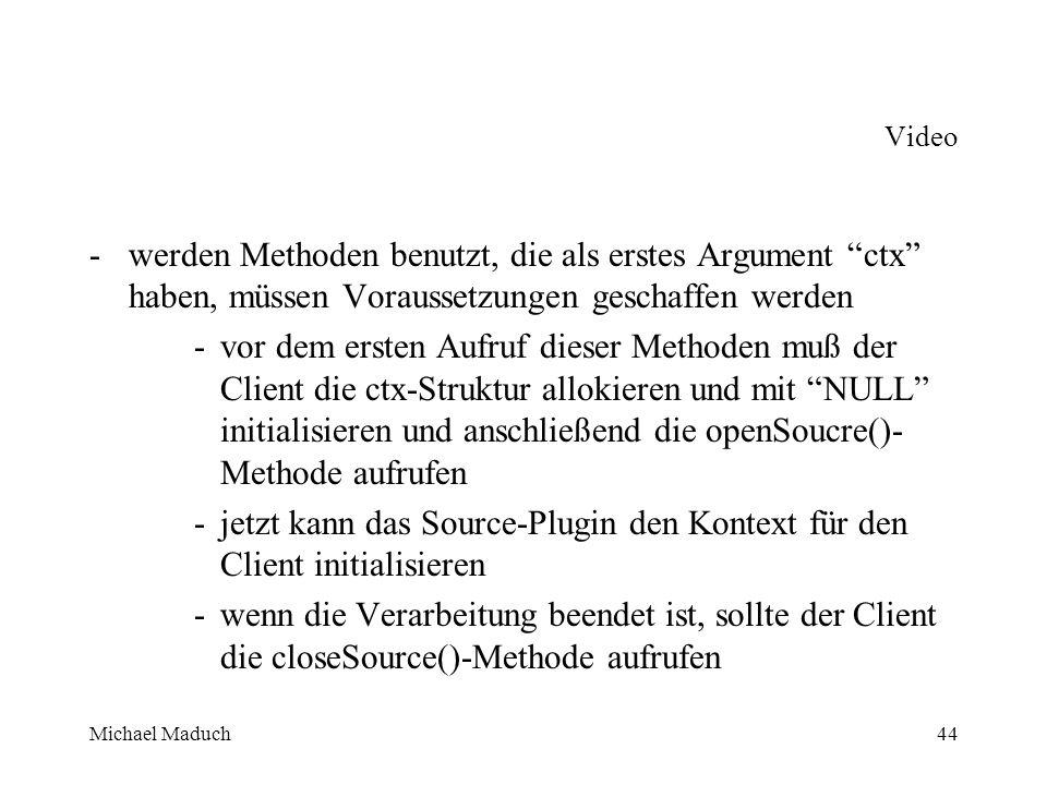 Michael Maduch44 Video -werden Methoden benutzt, die als erstes Argument ctx haben, müssen Voraussetzungen geschaffen werden -vor dem ersten Aufruf dieser Methoden muß der Client die ctx-Struktur allokieren und mit NULL initialisieren und anschließend die openSoucre()- Methode aufrufen -jetzt kann das Source-Plugin den Kontext für den Client initialisieren -wenn die Verarbeitung beendet ist, sollte der Client die closeSource()-Methode aufrufen