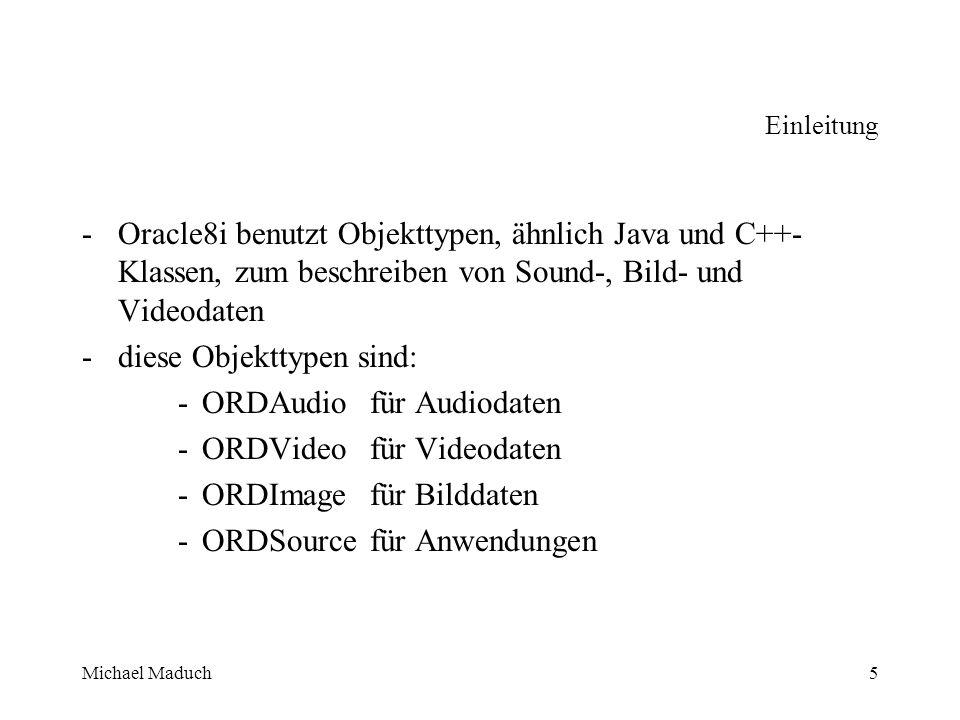 Michael Maduch5 Einleitung -Oracle8i benutzt Objekttypen, ähnlich Java und C++- Klassen, zum beschreiben von Sound-, Bild- und Videodaten - diese Objekttypen sind: -ORDAudiofür Audiodaten -ORDVideofür Videodaten -ORDImagefür Bilddaten -ORDSourcefür Anwendungen