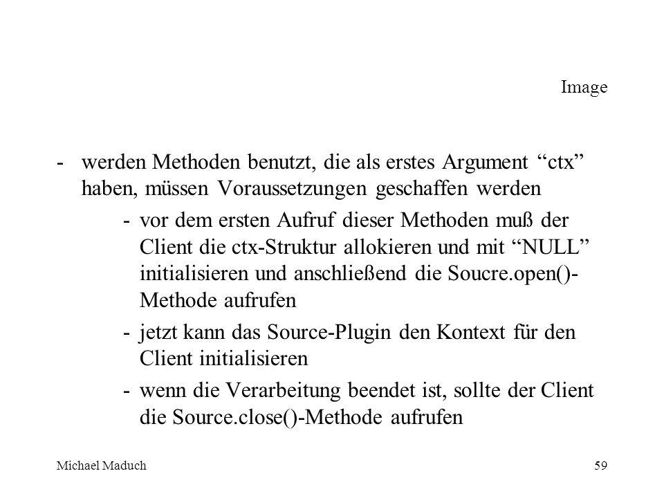 Michael Maduch59 Image -werden Methoden benutzt, die als erstes Argument ctx haben, müssen Voraussetzungen geschaffen werden -vor dem ersten Aufruf dieser Methoden muß der Client die ctx-Struktur allokieren und mit NULL initialisieren und anschließend die Soucre.open()- Methode aufrufen -jetzt kann das Source-Plugin den Kontext für den Client initialisieren -wenn die Verarbeitung beendet ist, sollte der Client die Source.close()-Methode aufrufen