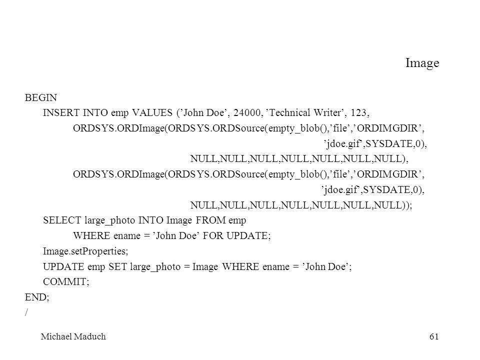 Michael Maduch61 Image BEGIN INSERT INTO emp VALUES (John Doe, 24000, Technical Writer, 123, ORDSYS.ORDImage(ORDSYS.ORDSource(empty_blob(),file,ORDIMGDIR, jdoe.gif,SYSDATE,0), NULL,NULL,NULL,NULL,NULL,NULL,NULL), ORDSYS.ORDImage(ORDSYS.ORDSource(empty_blob(),file,ORDIMGDIR, jdoe.gif,SYSDATE,0), NULL,NULL,NULL,NULL,NULL,NULL,NULL)); SELECT large_photo INTO Image FROM emp WHERE ename = John Doe FOR UPDATE; Image.setProperties; UPDATE emp SET large_photo = Image WHERE ename = John Doe; COMMIT; END; /