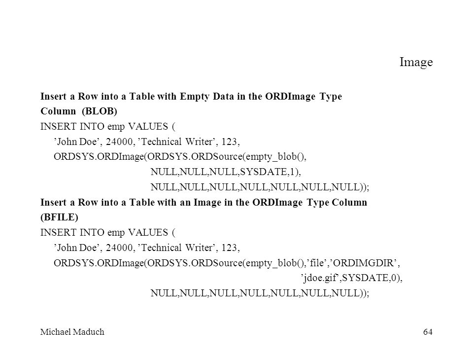 Michael Maduch64 Image Insert a Row into a Table with Empty Data in the ORDImage Type Column (BLOB) INSERT INTO emp VALUES ( John Doe, 24000, Technical Writer, 123, ORDSYS.ORDImage(ORDSYS.ORDSource(empty_blob(), NULL,NULL,NULL,SYSDATE,1), NULL,NULL,NULL,NULL,NULL,NULL,NULL)); Insert a Row into a Table with an Image in the ORDImage Type Column (BFILE) INSERT INTO emp VALUES ( John Doe, 24000, Technical Writer, 123, ORDSYS.ORDImage(ORDSYS.ORDSource(empty_blob(),file,ORDIMGDIR, jdoe.gif,SYSDATE,0), NULL,NULL,NULL,NULL,NULL,NULL,NULL));