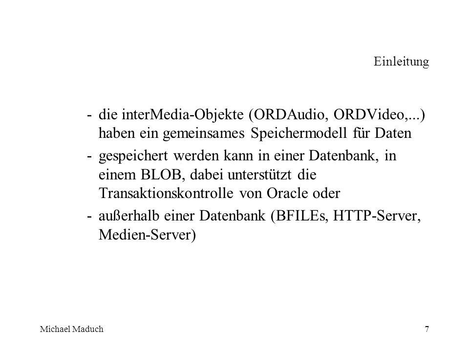 Michael Maduch7 Einleitung -die interMedia-Objekte (ORDAudio, ORDVideo,...) haben ein gemeinsames Speichermodell für Daten -gespeichert werden kann in einer Datenbank, in einem BLOB, dabei unterstützt die Transaktionskontrolle von Oracle oder -außerhalb einer Datenbank (BFILEs, HTTP-Server, Medien-Server)