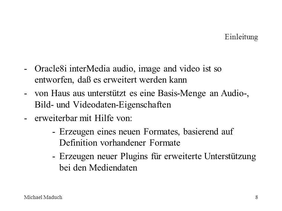 Michael Maduch8 Einleitung - Oracle8i interMedia audio, image and video ist so entworfen, daß es erweitert werden kann -von Haus aus unterstützt es eine Basis-Menge an Audio-, Bild- und Videodaten-Eigenschaften -erweiterbar mit Hilfe von: -Erzeugen eines neuen Formates, basierend auf Definition vorhandener Formate -Erzeugen neuer Plugins für erweiterte Unterstützung bei den Mediendaten