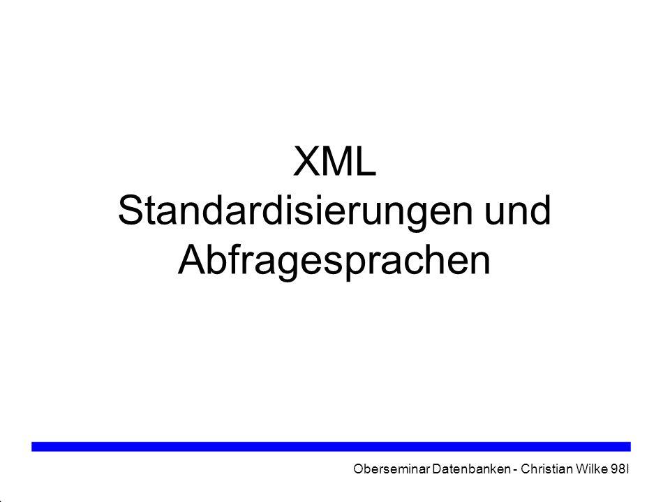 Oberseminar Datenbanken - Christian Wilke 98I Inhalt Standardisierungen - Dokumenttyp-Definition (DTD) -XML Schema -XML Schema - eigene Datentypen Abfragesprachen -XPath -XQL