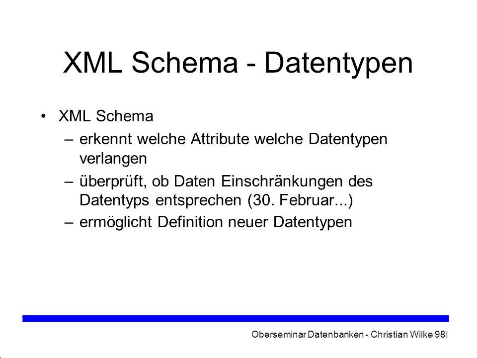 Oberseminar Datenbanken - Christian Wilke 98I XML Schema - Datentypen XML Schema –erkennt welche Attribute welche Datentypen verlangen –überprüft, ob