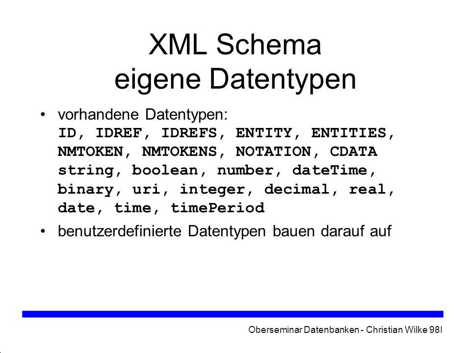 Oberseminar Datenbanken - Christian Wilke 98I XML Schema eigene Datentypen vorhandene Datentypen: ID, IDREF, IDREFS, ENTITY, ENTITIES, NMTOKEN, NMTOKE