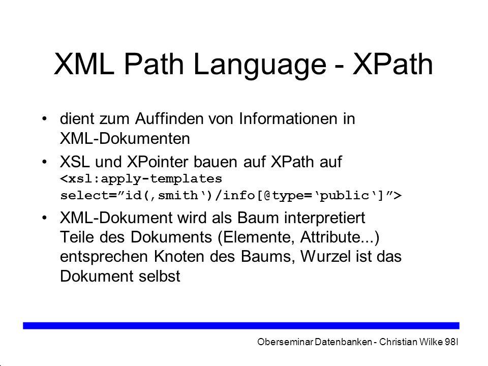 Oberseminar Datenbanken - Christian Wilke 98I XML Path Language - XPath dient zum Auffinden von Informationen in XML-Dokumenten XSL und XPointer bauen