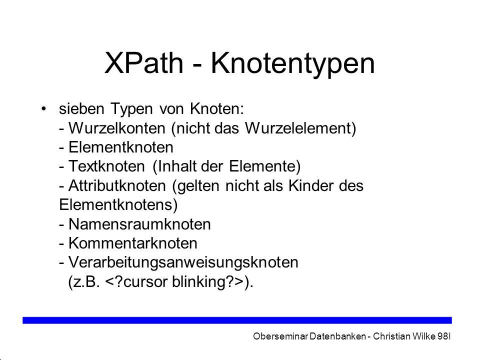 Oberseminar Datenbanken - Christian Wilke 98I XPath - Knotentypen sieben Typen von Knoten: - Wurzelkonten (nicht das Wurzelelement) - Elementknoten -