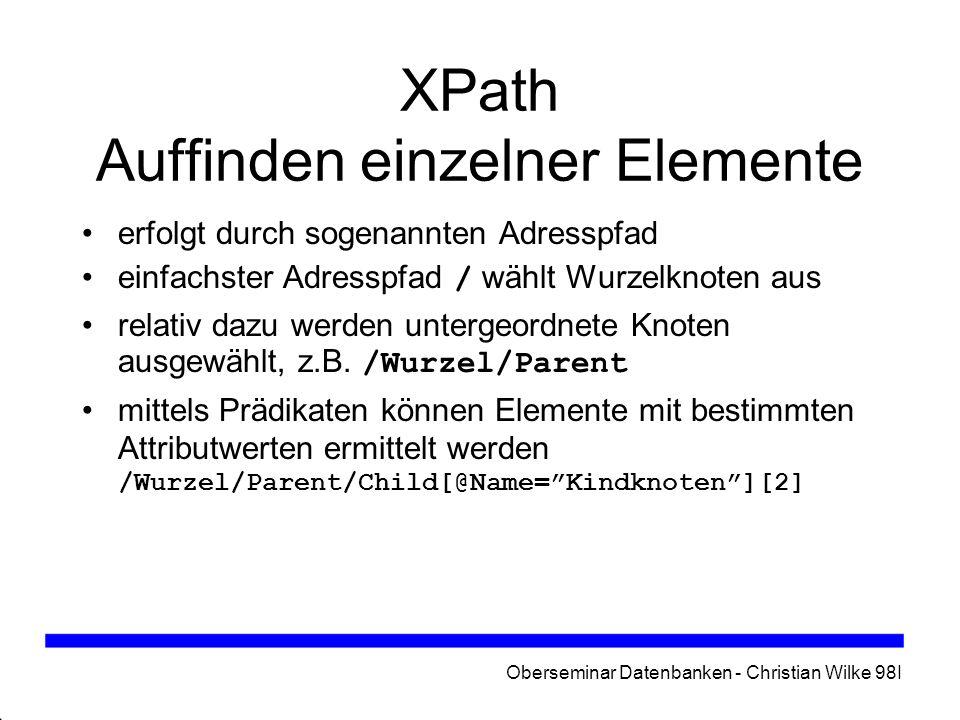Oberseminar Datenbanken - Christian Wilke 98I XPath Auffinden einzelner Elemente erfolgt durch sogenannten Adresspfad einfachster Adresspfad / wählt W