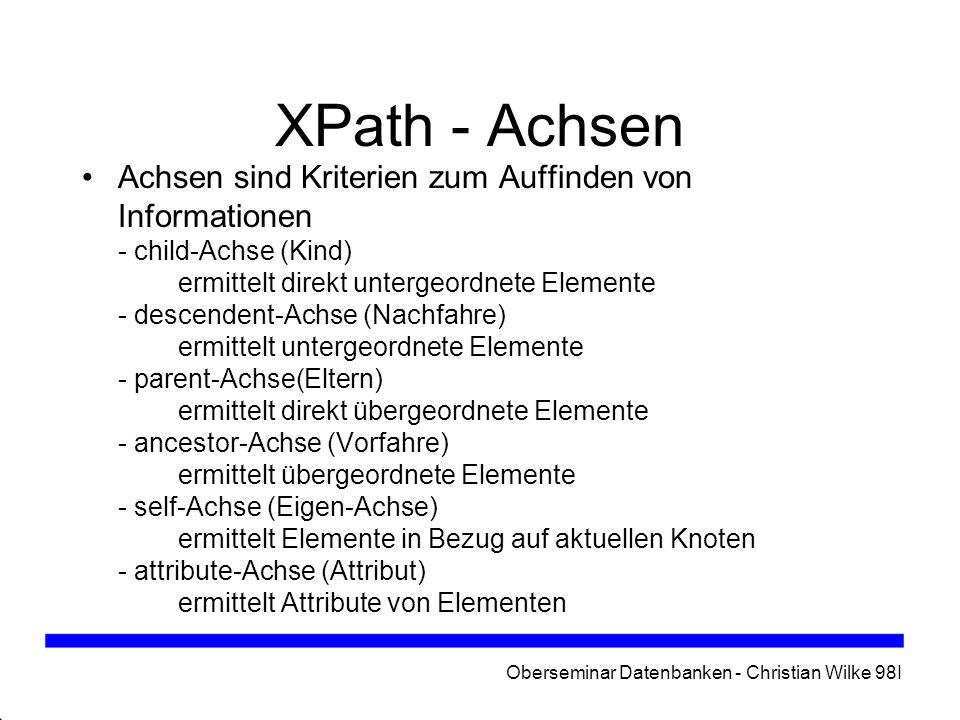 Oberseminar Datenbanken - Christian Wilke 98I XPath - Achsen Achsen sind Kriterien zum Auffinden von Informationen - child-Achse (Kind) ermittelt dire