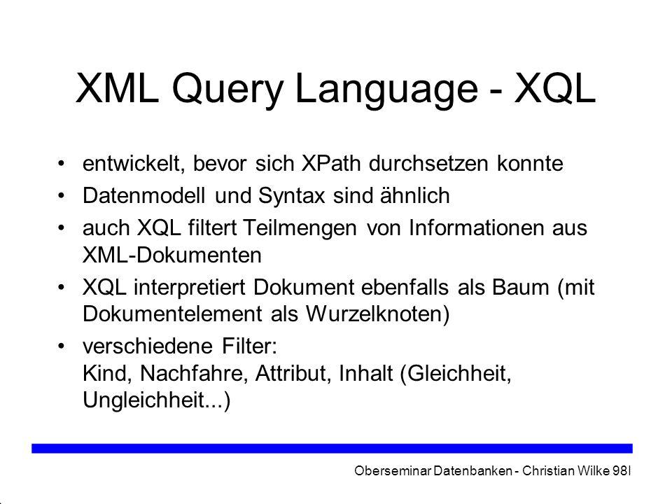 Oberseminar Datenbanken - Christian Wilke 98I XML Query Language - XQL entwickelt, bevor sich XPath durchsetzen konnte Datenmodell und Syntax sind ähn
