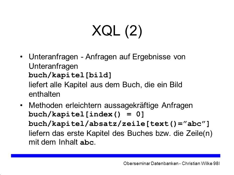 Oberseminar Datenbanken - Christian Wilke 98I XQL (2) Unteranfragen - Anfragen auf Ergebnisse von Unteranfragen buch/kapitel[bild] liefert alle Kapite