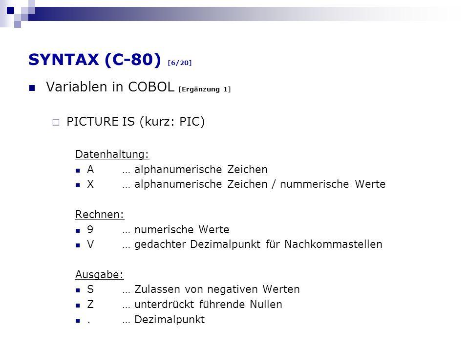 SYNTAX (C-80) [6/20] Variablen in COBOL [Ergänzung 1] PICTURE IS (kurz: PIC) Datenhaltung: A… alphanumerische Zeichen X… alphanumerische Zeichen / num