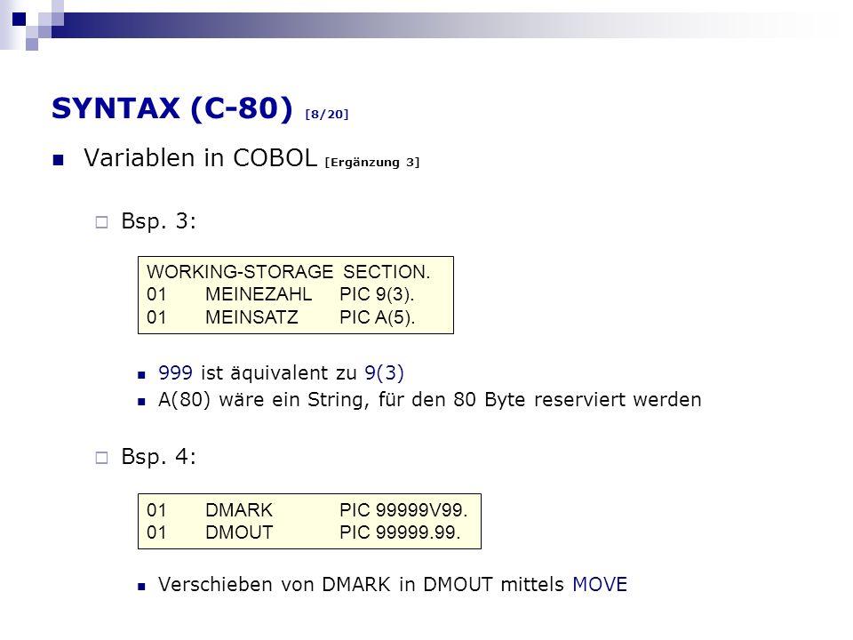 SYNTAX (C-80) [8/20] Variablen in COBOL [Ergänzung 3] Bsp. 3: 999 ist äquivalent zu 9(3) A(80) wäre ein String, für den 80 Byte reserviert werden Bsp.