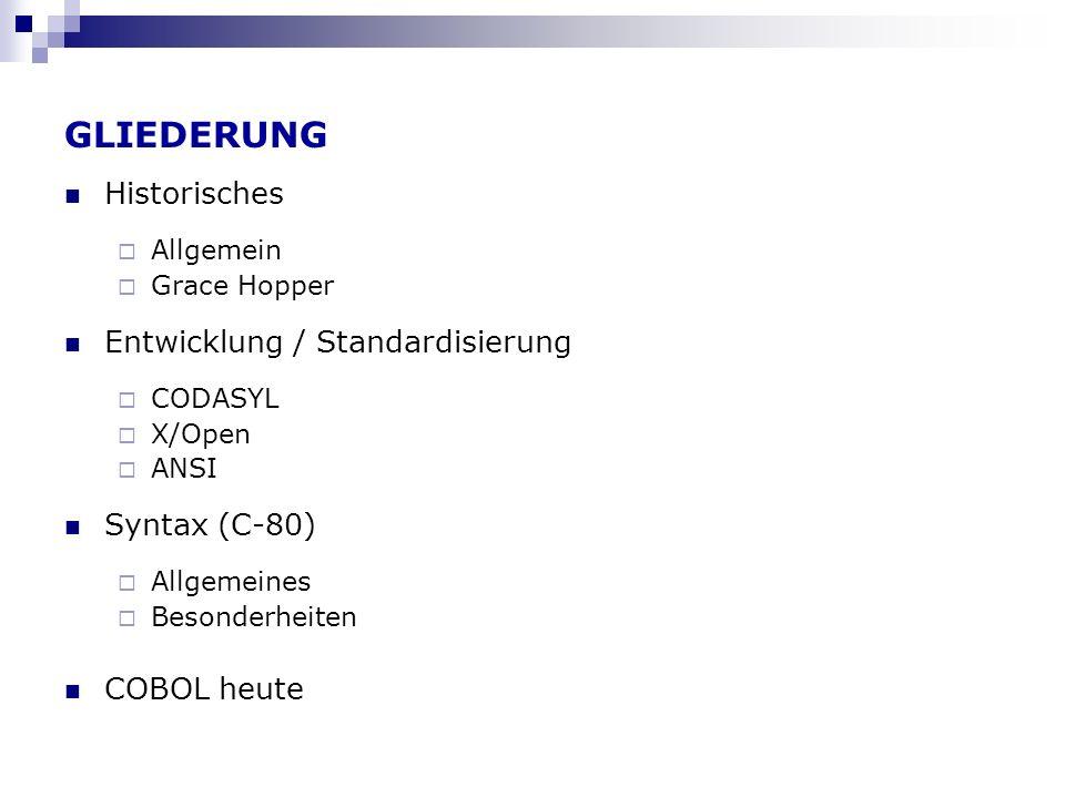 GLIEDERUNG Historisches Allgemein Grace Hopper Entwicklung / Standardisierung CODASYL X/Open ANSI Syntax (C-80) Allgemeines Besonderheiten COBOL heute