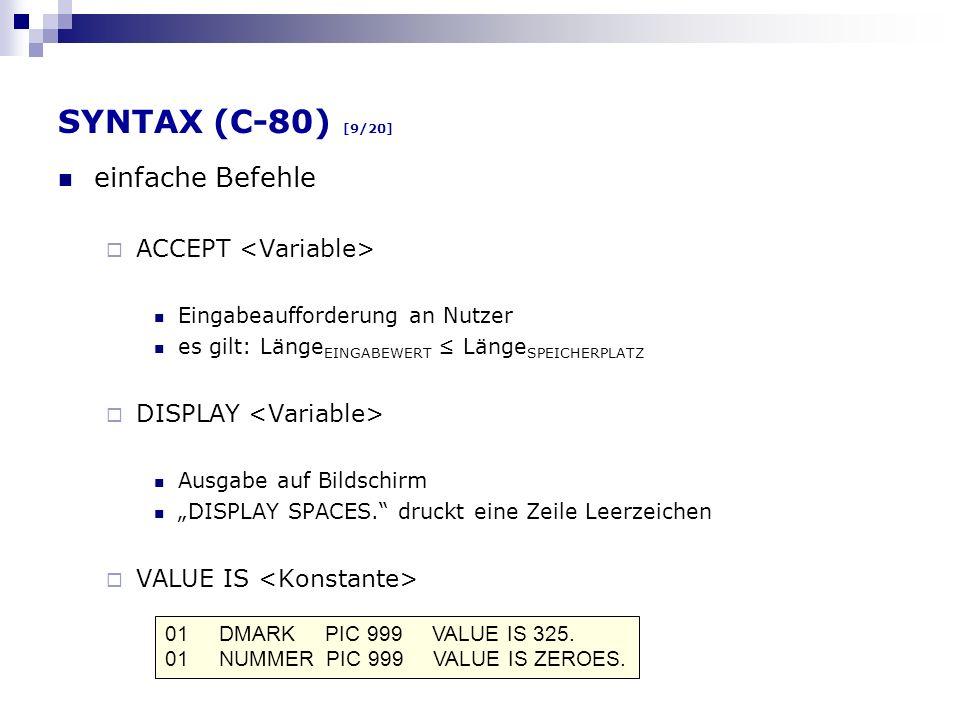 SYNTAX (C-80) [9/20] einfache Befehle ACCEPT Eingabeaufforderung an Nutzer es gilt: Länge EINGABEWERT Länge SPEICHERPLATZ DISPLAY Ausgabe auf Bildschi