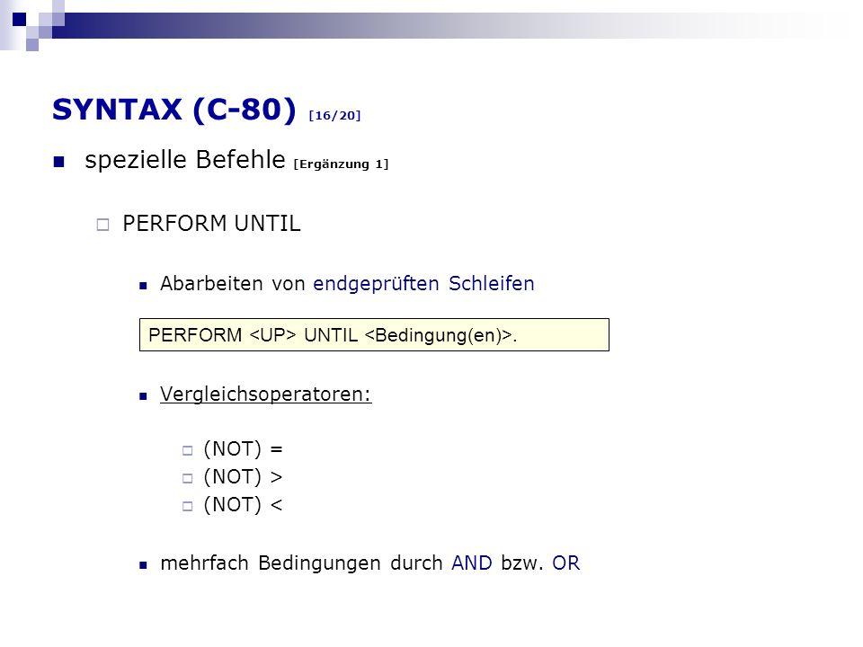 SYNTAX (C-80) [16/20] spezielle Befehle [Ergänzung 1] PERFORM UNTIL Abarbeiten von endgeprüften Schleifen Vergleichsoperatoren: (NOT) = (NOT) > (NOT)