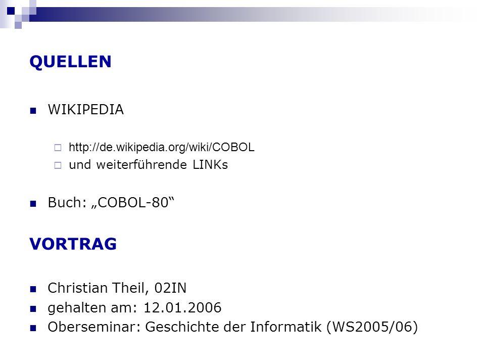 QUELLEN WIKIPEDIA http://de.wikipedia.org/wiki/COBOL und weiterführende LINKs Buch: COBOL-80 VORTRAG Christian Theil, 02IN gehalten am: 12.01.2006 Obe