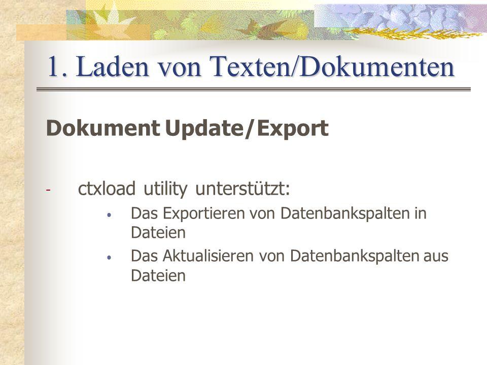 1. Laden von Texten/Dokumenten Dokument Update/Export - ctxload utility unterstützt: Das Exportieren von Datenbankspalten in Dateien Das Aktualisieren