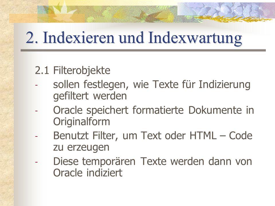 2. Indexieren und Indexwartung 2.1 Filterobjekte - sollen festlegen, wie Texte für Indizierung gefiltert werden - Oracle speichert formatierte Dokumen