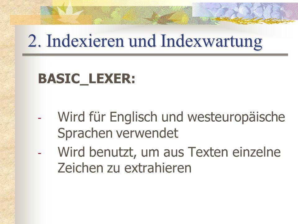 2. Indexieren und Indexwartung BASIC_LEXER: - Wird für Englisch und westeuropäische Sprachen verwendet - Wird benutzt, um aus Texten einzelne Zeichen