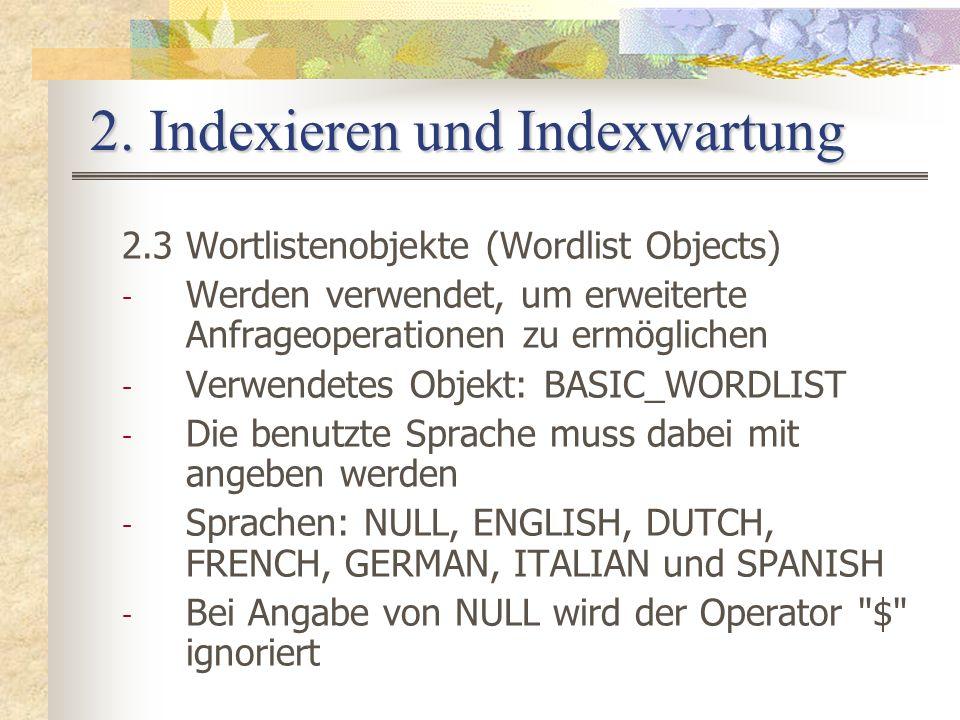 2. Indexieren und Indexwartung 2.3 Wortlistenobjekte (Wordlist Objects) - Werden verwendet, um erweiterte Anfrageoperationen zu ermöglichen - Verwende