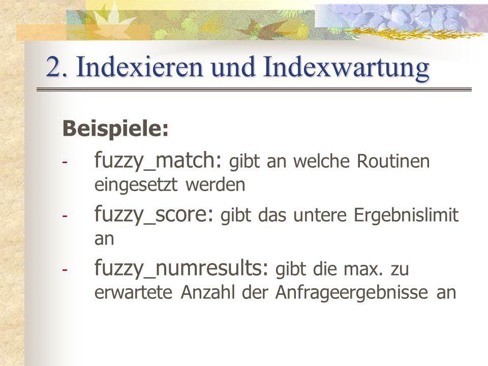 2. Indexieren und Indexwartung Beispiele: - fuzzy_match: gibt an welche Routinen eingesetzt werden - fuzzy_score: gibt das untere Ergebnislimit an - f