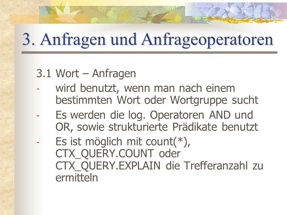 3. Anfragen und Anfrageoperatoren 3.1 Wort – Anfragen - wird benutzt, wenn man nach einem bestimmten Wort oder Wortgruppe sucht - Es werden die log. O