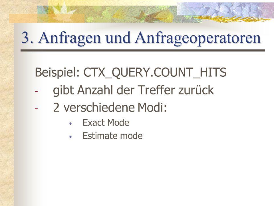 3. Anfragen und Anfrageoperatoren Beispiel: CTX_QUERY.COUNT_HITS - gibt Anzahl der Treffer zurück - 2 verschiedene Modi: Exact Mode Estimate mode