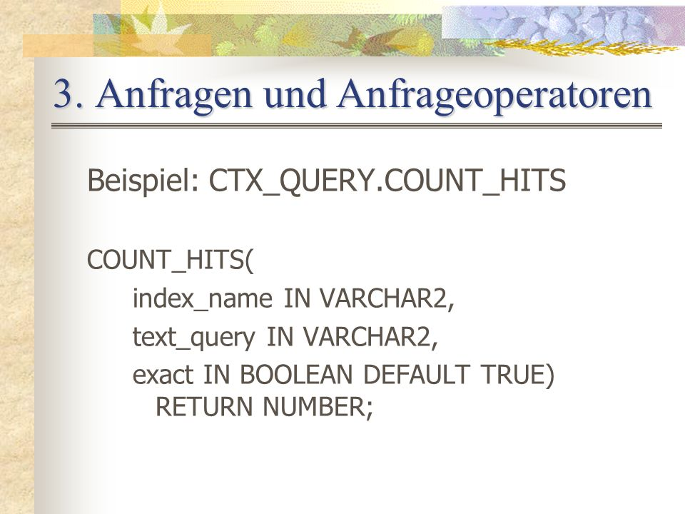 3. Anfragen und Anfrageoperatoren Beispiel: CTX_QUERY.COUNT_HITS COUNT_HITS( index_name IN VARCHAR2, text_query IN VARCHAR2, exact IN BOOLEAN DEFAULT