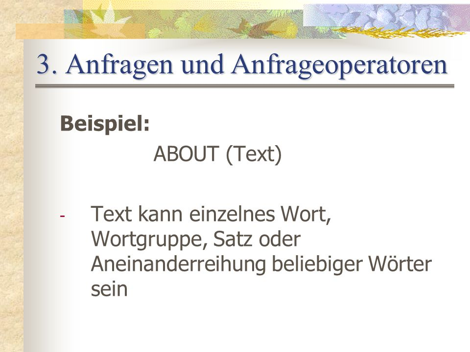 3. Anfragen und Anfrageoperatoren Beispiel: ABOUT (Text) - Text kann einzelnes Wort, Wortgruppe, Satz oder Aneinanderreihung beliebiger Wörter sein