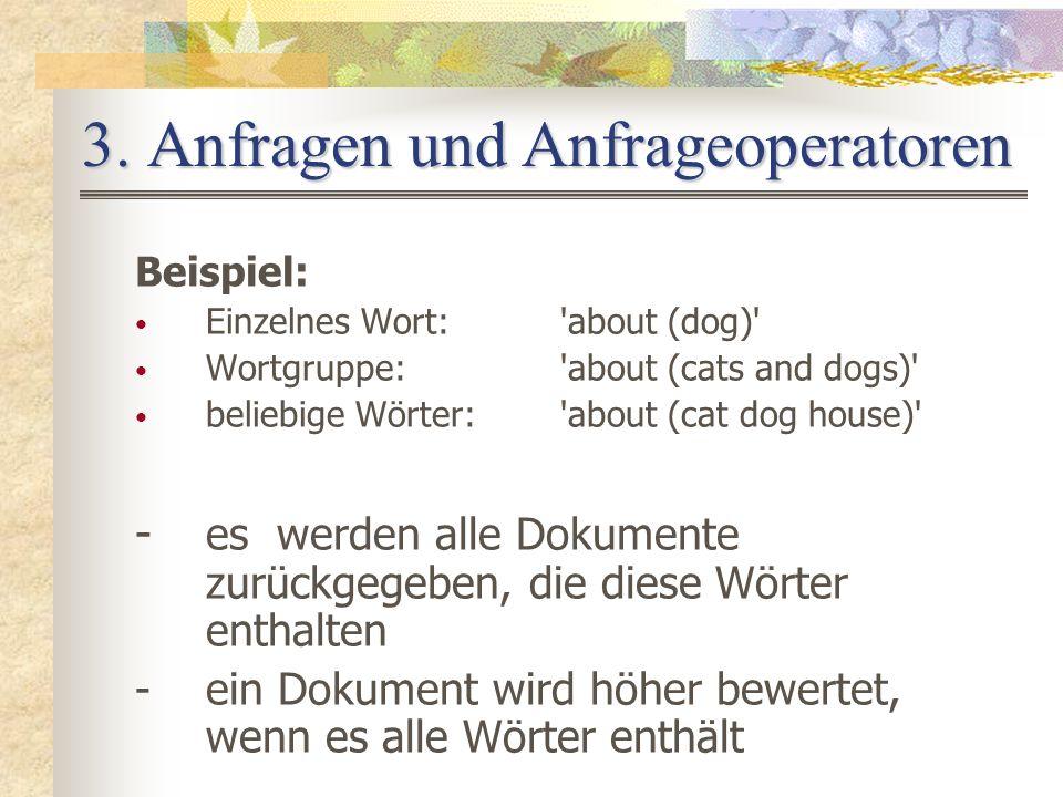 3. Anfragen und Anfrageoperatoren Beispiel: Einzelnes Wort:'about (dog)' Wortgruppe:'about (cats and dogs)' beliebige Wörter:'about (cat dog house)' -