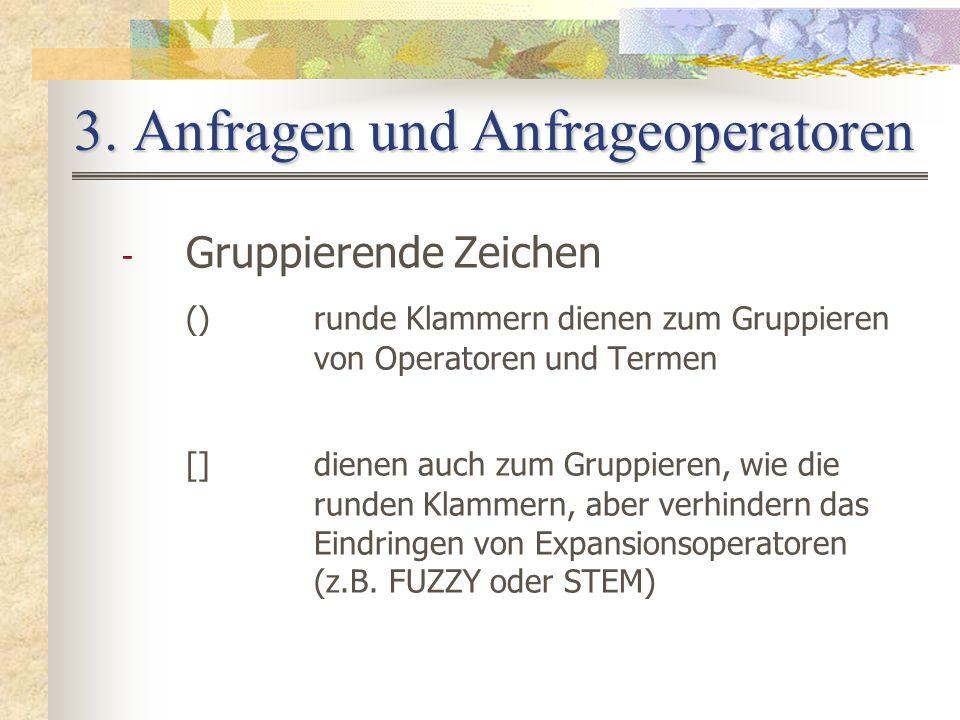 3. Anfragen und Anfrageoperatoren - Gruppierende Zeichen ()runde Klammern dienen zum Gruppieren von Operatoren und Termen []dienen auch zum Gruppieren