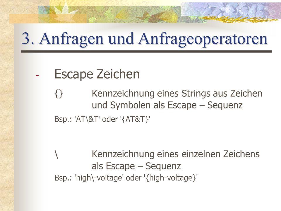 3. Anfragen und Anfrageoperatoren - Escape Zeichen {}Kennzeichnung eines Strings aus Zeichen und Symbolen als Escape – Sequenz Bsp.: 'AT\&T' oder '{AT