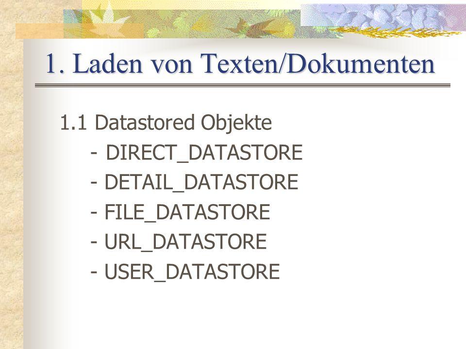 1. Laden von Texten/Dokumenten 1.1 Datastored Objekte -DIRECT_DATASTORE - DETAIL_DATASTORE - FILE_DATASTORE - URL_DATASTORE - USER_DATASTORE