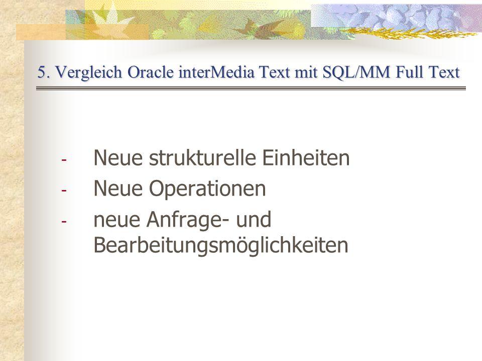 5. Vergleich Oracle interMedia Text mit SQL/MM Full Text - Neue strukturelle Einheiten - Neue Operationen - neue Anfrage- und Bearbeitungsmöglichkeite